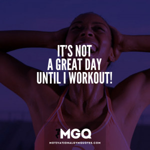 It's not a great day until I workout.