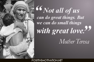 ... things. But we can do small things with great love. Mother Teresa