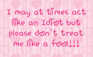 may at times act like an idiot but please don t treat me like a fool