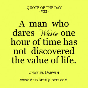 quote of the day, A man who dares waste one hour of time has not ...