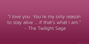 love you. You're my only reason to stay alive… if that's ...