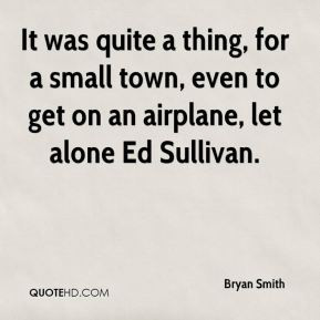 Bryan Smith - It was quite a thing, for a small town, even to get on ...