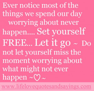 ... yourself free let it go. do not let yourself miss the moment worrying