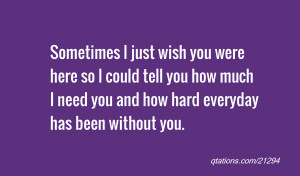 just wish you were here so I could tell you how much I need you ...