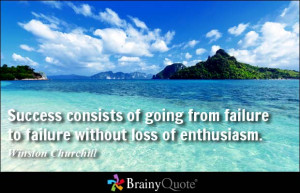 ... consists of going from failure to failure without loss of enthusiasm