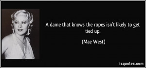 dame that knows the ropes isn't likely to get tied up. - Mae West