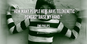 How many people here have telekenetic powers? Raise my hand.""