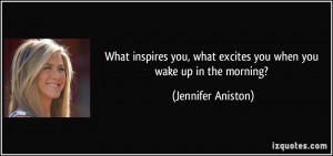 What inspires you, what excites you when you wake up in the morning ...