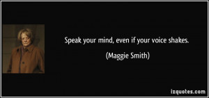 Speak your mind, even if your voice shakes. - Maggie Smith
