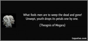 What fools men are to weep the dead and gone!Unwept, youth drops its ...