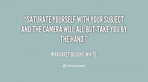 quote-Margaret-Bourke-White-saturate-yourself-with-your-subject-and ...