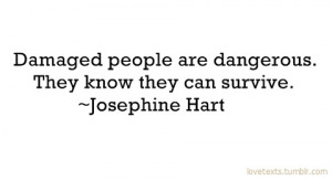 Damaged people are dangerous.....walking through fire and surviving ...