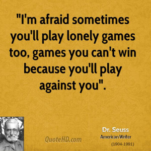 afraid sometimes you'll play lonely games too, games you can't ...