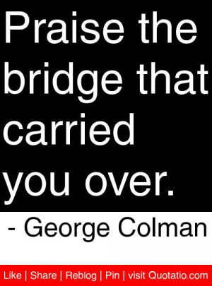 ... the bridge that carried you over george colman # quotes # quotations