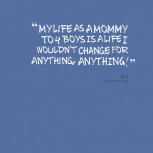 My Life As A Mommy To 4 Boys Is A Life I Wouldn't Change For Anything ...