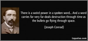 There is a weird power in a spoken word... And a word carries far-very ...