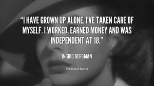 have grown up alone. I've taken care of myself. I worked, earned ...