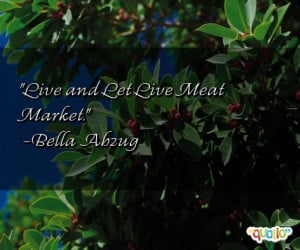 Live and Let Live Meat Market. -Bella Abzug