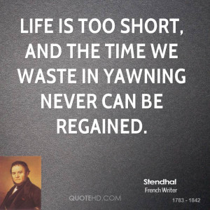 ... is too short, and the time we waste in yawning never can be regained