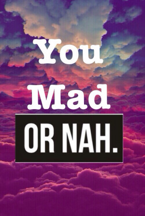 You mad, or nah