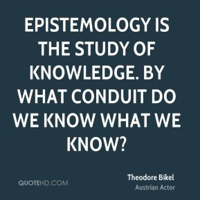 Epistemology is the study of knowledge. By what conduit do we know ...