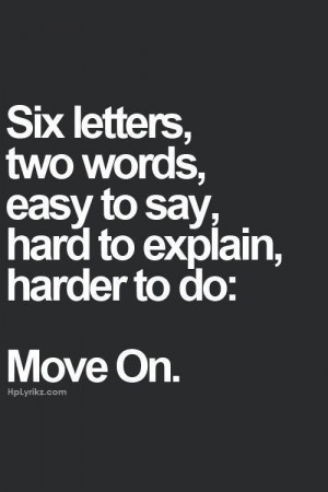 MOVE ON - easy to say, hard to explain, harder to do . . . but ...