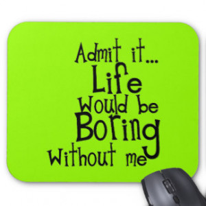 ADMIT LIFE WOULD BORING WITHOUT MEE FUNNY LAUGHS MOUSEPADS