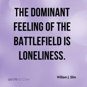 William J. Slim - The dominant feeling of the battlefield is ...