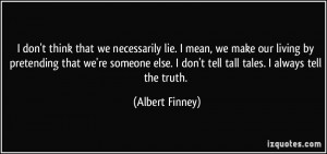 don't think that we necessarily lie. I mean, we make our living by ...