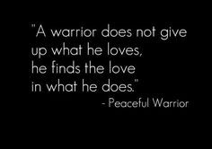 warrior does not give up what he loves, he finds the love in what he ...