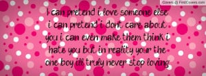 can pretend i love someone else, i can pretend i dont care about you ...
