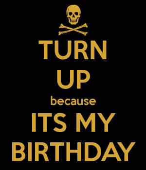 Turn Up Birthday Quotes Turn up birthday quotes