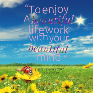 Quotes Picture: to enjoy a beautiful life work with your beautiful ...