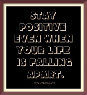 Stay positive even when your life is falling apart. Source: http://www ...