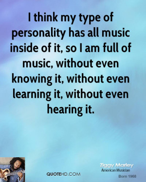 think my type of personality has all music inside of it, so I am ...