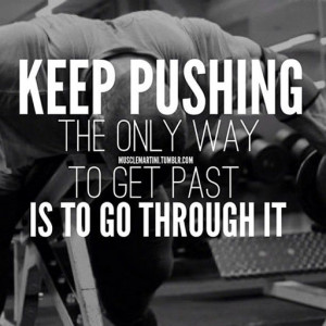 Keep Pushing: the only way to get past is to go through it