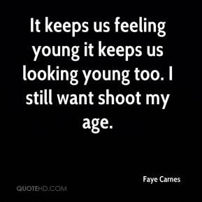 It keeps us feeling young it keeps us looking young too. I still want ...