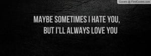 ... sometimes i hate you , Pictures , but i'll always love you , Pictures