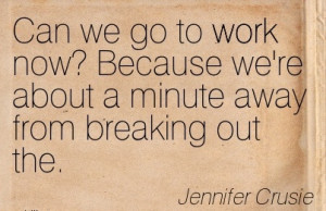 Famous Work Quote by Jennifer Crusie - Can we Go to Work now Because ...