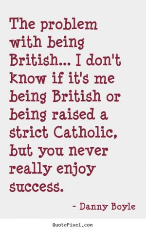 with being British... I don't know if it's me being British or being ...
