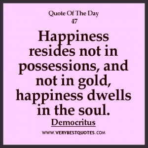happiness Quote of The Day, Happiness resides not in possessions, and ...