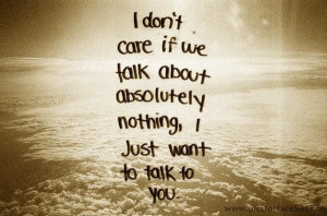 dont care if we talk about absolutely nothing i just want to talk to ...