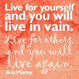 Bob Marley Quotes - Live for yourself and you will live in vain. Live ...