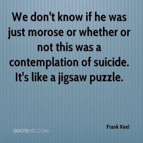 Frank Keel - We don't know if he was just morose or whether or not ...