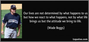 ... react to what happens, not by what life brings us but the attitude we