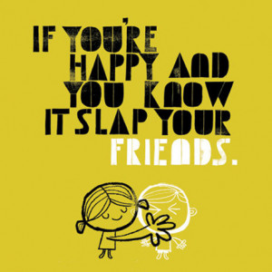 If You're Happy And You Know It Slap Your Friends ~ Friendship Quote