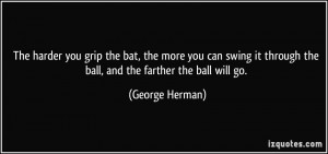 ... it through the ball, and the farther the ball will go. - George Herman
