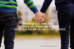 Meeting you was fate, becoming your friend was a choice, But falling ...