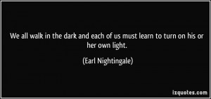 ... of us must learn to turn on his or her own light. - Earl Nightingale