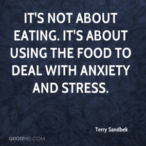 It's not about eating. It's about using the food to deal with anxiety ...